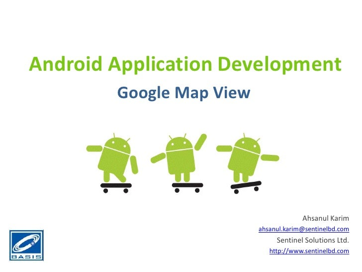 Android Application Development<br />Google Map View<br />Ahsanul Karim<br />ahsanul.karim@sentinelbd.com<br />Sentinel So...