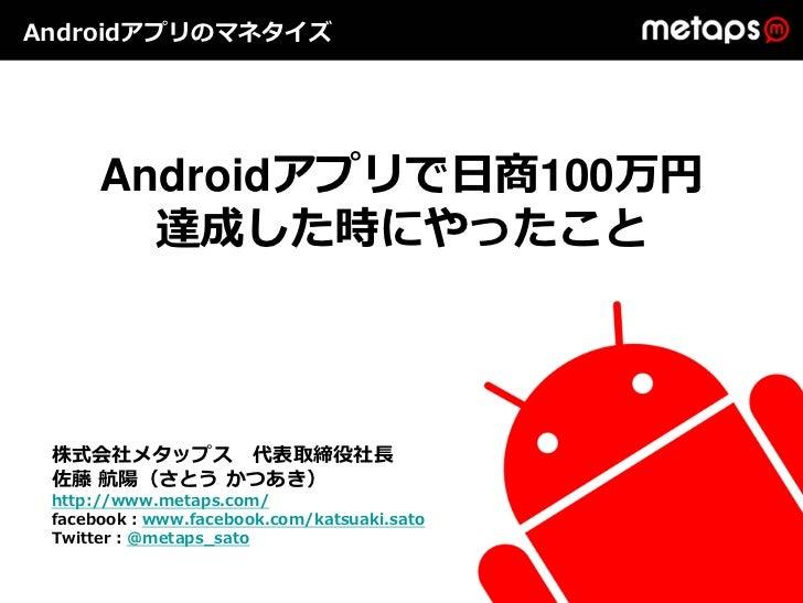 Androidアプリのマネタイズ      Androidアプリで⽇商100万円        達成した時にやったこと 株式会社メタップス 代表取締役社⻑ 佐藤 航陽(さとう かつあき) http://www.metaps.com/ faceb...