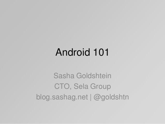 Android 101 Sasha Goldshtein CTO, Sela Group blog.sashag.net | @goldshtn