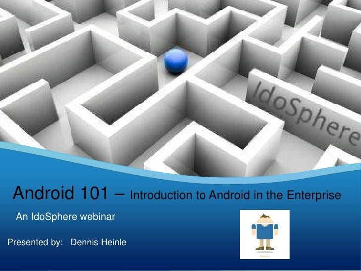 Android 101 – Introduction to Android in the Enterprise An IdoSphere webinarPresented by: Dennis Heinle                   ...