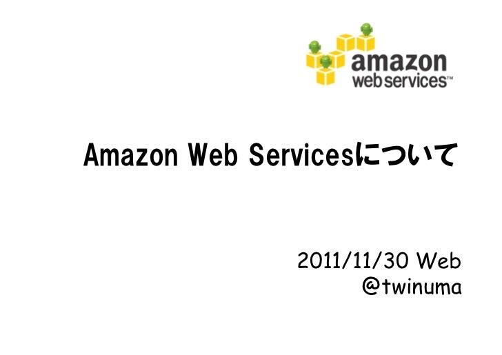 Amazon Web Servicesについて             2011/11/30 Web                   @twinuma