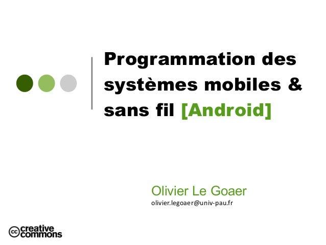 Programmation des systèmes mobiles & sans fil [Android] Olivier Le Goaer olivier.legoaer@univ-pau.fr