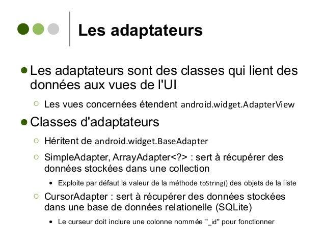 Les adaptateurs ● Les adaptateurs sont des classes qui lient des données aux vues de l'UI Ο Les vues concernées étendent a...