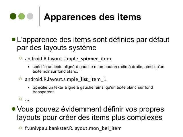 Apparences des items ● L'apparence des items sont définies par défaut par des layouts système Ο android.R.layout.simple_sp...