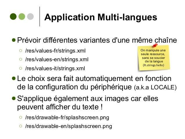 Application Multi-langues ● Prévoir différentes variantes d'une même chaîne Ο /res/values-fr/strings.xml Ο /res/values-en/...