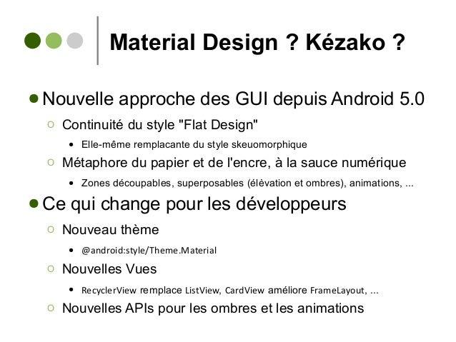 """Material Design ? Kézako ? ● Nouvelle approche des GUI depuis Android 5.0 Ο Continuité du style """"Flat Design"""" ● Elle-même ..."""