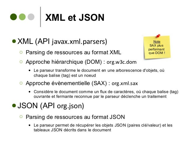 XML et JSON ● XML (API javax.xml.parsers) Ο Parsing de ressources au format XML Ο Approche hiérarchique (DOM) : org.w3c.do...
