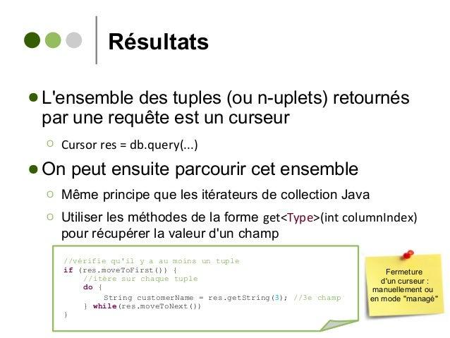 Résultats ● L'ensemble des tuples (ou n-uplets) retournés par une requête est un curseur Ο Cursor res = db.query(...) ● On...