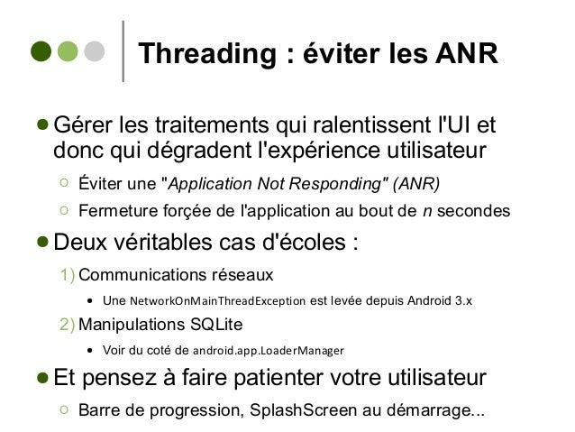 Threading : éviter les ANR ● Gérer les traitements qui ralentissent l'UI et donc qui dégradent l'expérience utilisateur Ο ...