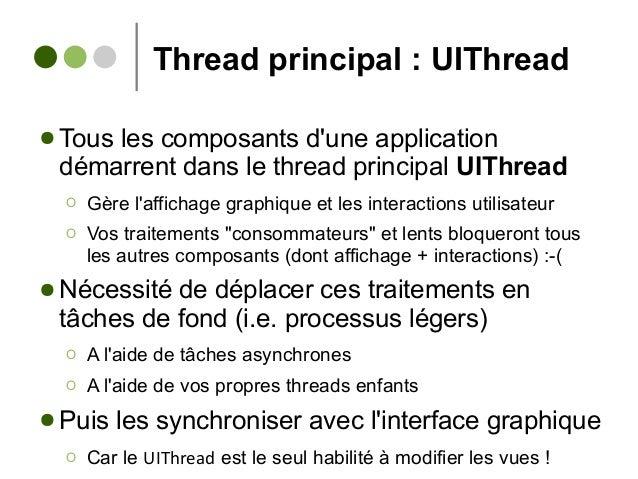 Thread principal : UIThread ● Tous les composants d'une application démarrent dans le thread principal UIThread Ο Gère l'a...