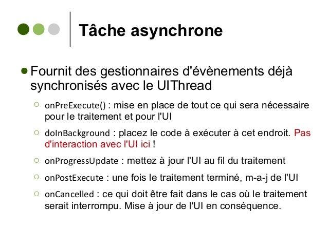 Tâche asynchrone ● Fournit des gestionnaires d'évènements déjà synchronisés avec le UIThread Ο onPreExecute() : mise en pl...