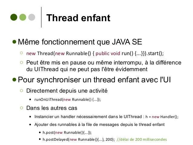Thread enfant ● Même fonctionnement que JAVA SE Ο new Thread(new Runnable() { public void run() {...}}).start(); Ο Peut êt...