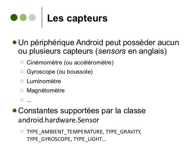 Les capteurs ● Un périphérique Android peut possèder aucun ou plusieurs capteurs (sensors en anglais) Ο Cinémomètre (ou ac...
