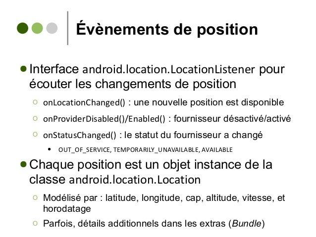 Évènements de position ● Interface android.location.LocationListener pour écouter les changements de position Ο onLocation...