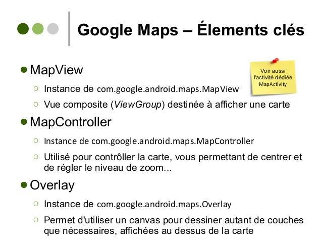 Google Maps – Élements clés ● MapView Ο Instance de com.google.android.maps.MapView Ο Vue composite (ViewGroup) destinée à...