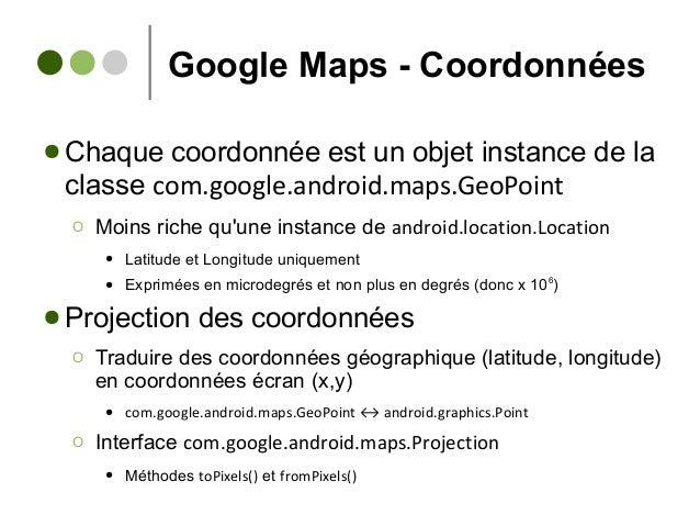 Google Maps - Coordonnées ● Chaque coordonnée est un objet instance de la classe com.google.android.maps.GeoPoint Ο Moins ...