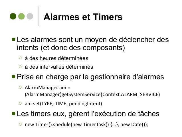 Alarmes et Timers ● Les alarmes sont un moyen de déclencher des intents (et donc des composants) Ο à des heures déterminée...