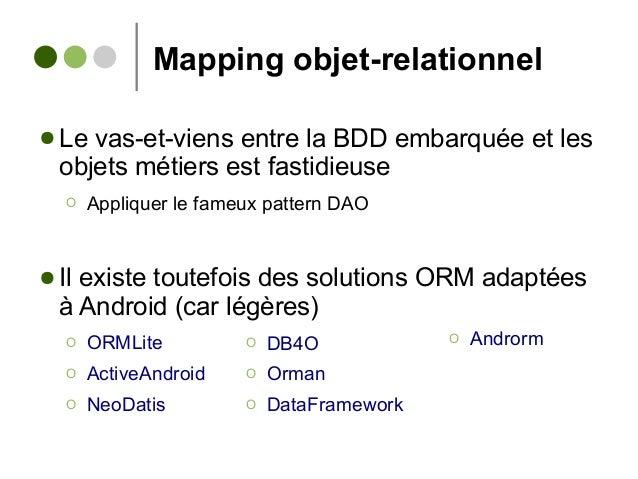 Mapping objet-relationnel ● Le vas-et-viens entre la BDD embarquée et les objets métiers est fastidieuse Ο Appliquer le fa...