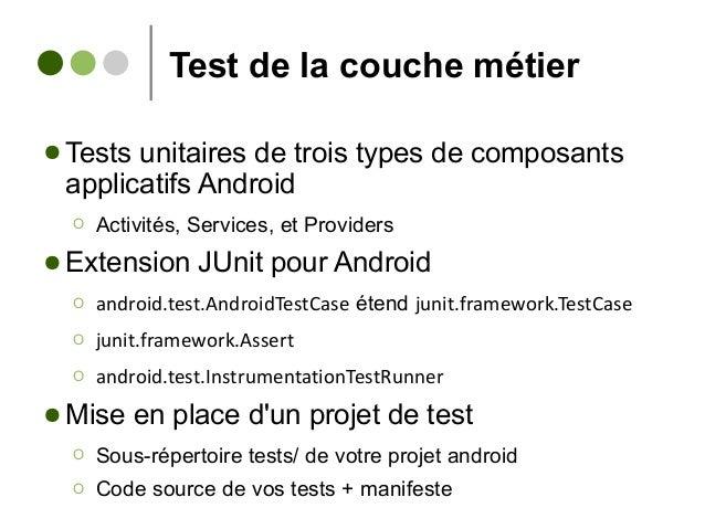 Test de la couche métier ● Tests unitaires de trois types de composants applicatifs Android Ο Activités, Services, et Prov...