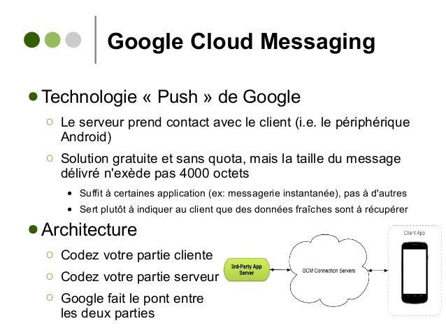 Google Cloud Messaging ● Technologie « Push » de Google Ο Le serveur prend contact avec le client (i.e. le périphérique An...