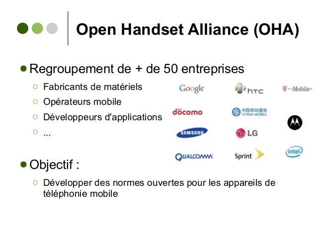 Open Handset Alliance (OHA) ● Regroupement de + de 50 entreprises Ο Fabricants de matériels Ο Opérateurs mobile Ο Développ...