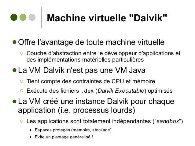 """Machine virtuelle """"Dalvik"""" ● Offre l'avantage de toute machine virtuelle Ο Couche d'abstraction entre le développeur d'app..."""