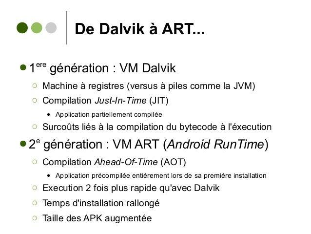 De Dalvik à ART... ● 1ere génération : VM Dalvik Ο Machine à registres (versus à piles comme la JVM) Ο Compilation Just-In...