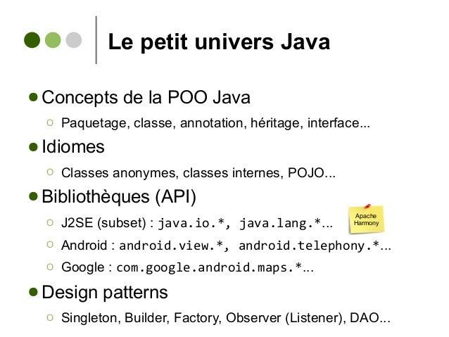 Le petit univers Java ● Concepts de la POO Java Ο Paquetage, classe, annotation, héritage, interface... ● Idiomes Ο Classe...