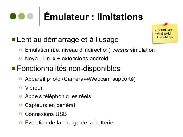 Émulateur : limitations ● Lent au démarrage et à l'usage Ο Emulation (i.e. niveau d'indirection) versus simulation Ο Noyau...