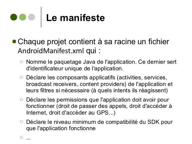 Le manifeste ● Chaque projet contient à sa racine un fichier AndroidManifest.xml qui : Ο Nomme le paquetage Java de l'appl...
