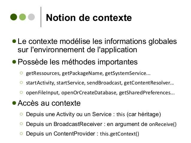 Notion de contexte ● Le contexte modélise les informations globales sur l'environnement de l'application ● Possède les mét...