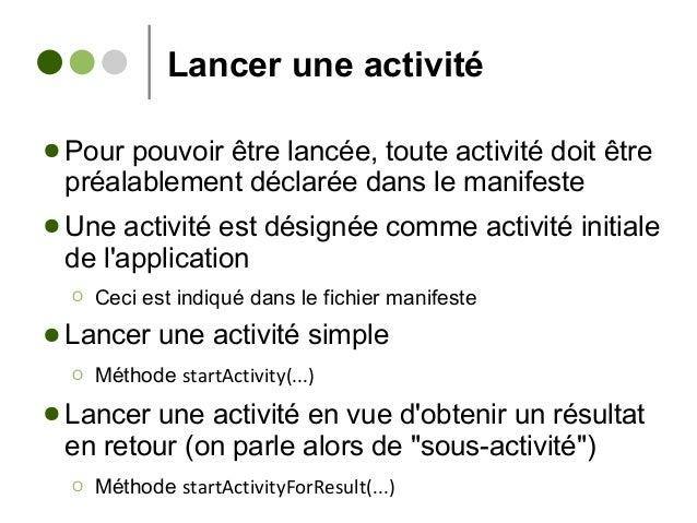 Lancer une activité ● Pour pouvoir être lancée, toute activité doit être préalablement déclarée dans le manifeste ● Une ac...
