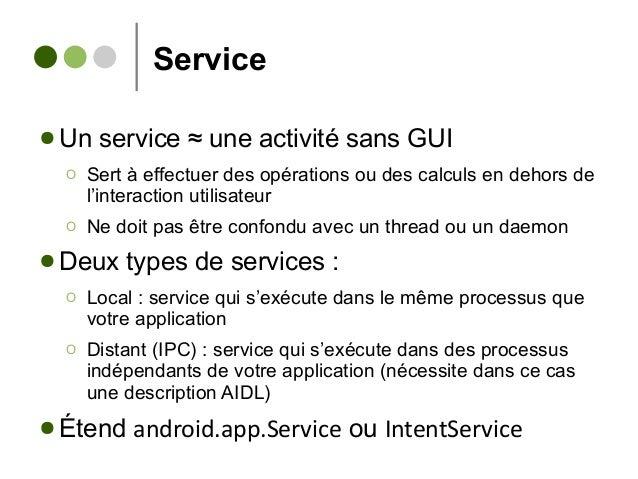 Service ● Un service ≈ une activité sans GUI Ο Sert à effectuer des opérations ou des calculs en dehors de l'interaction u...