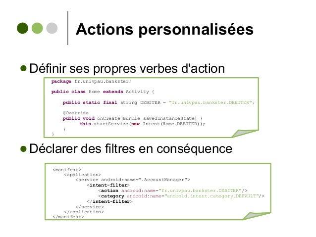 Actions personnalisées ● Définir ses propres verbes d'action ● Déclarer des filtres en conséquence <manifest> <application...