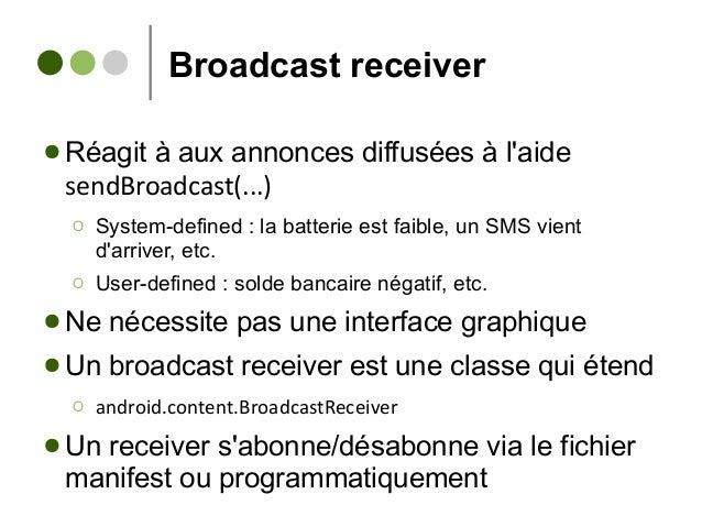 Broadcast receiver ● Réagit à aux annonces diffusées à l'aide sendBroadcast(...) Ο System-defined : la batterie est faible...