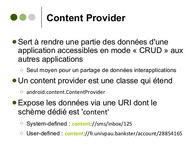Content Provider ● Sert à rendre une partie des données d'une application accessibles en mode « CRUD » aux autres applicat...