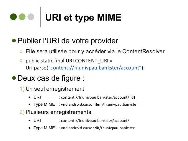 URI et type MIME ● Publier l'URI de votre provider Ο Elle sera utilisée pour y accéder via le ContentResolver Ο public sta...