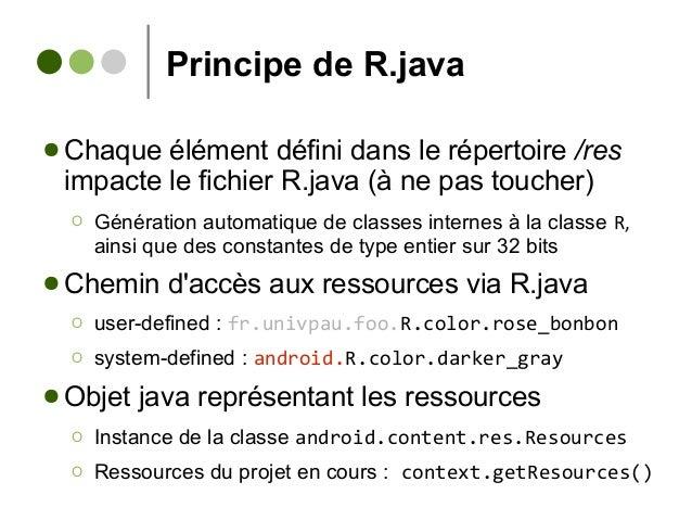 Principe de R.java ● Chaque élément défini dans le répertoire /res impacte le fichier R.java (à ne pas toucher) Ο Générati...