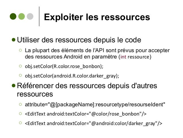 Exploiter les ressources ● Utiliser des ressources depuis le code Ο La plupart des éléments de l'API sont prévus pour acce...