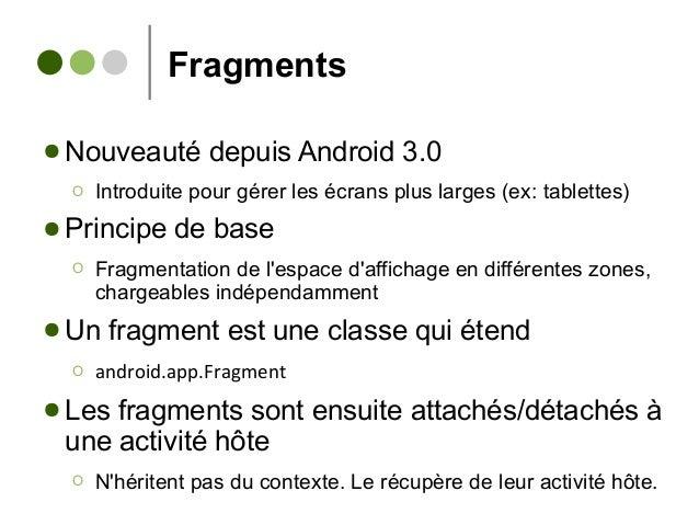 Fragments ● Nouveauté depuis Android 3.0 Ο Introduite pour gérer les écrans plus larges (ex: tablettes) ● Principe de base...