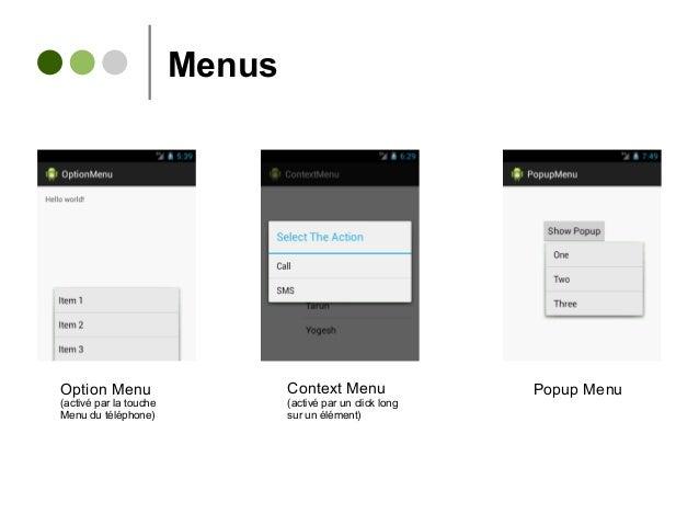Menus Option Menu (activé par la touche Menu du téléphone) Context Menu (activé par un click long sur un élément) Popup Me...