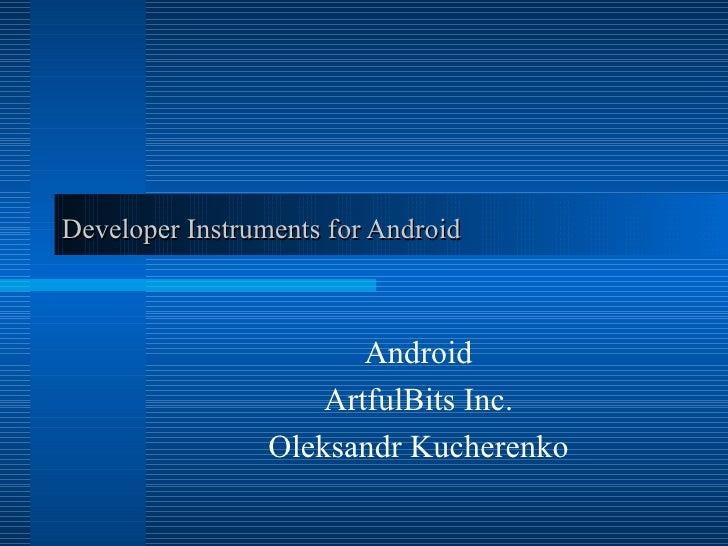 Developer Instruments for Android Android ArtfulBits   Inc. Oleksandr Kucherenko