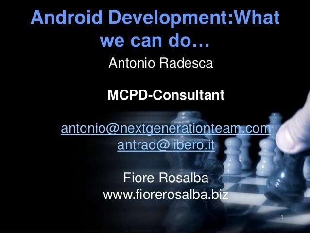 Android Development:What       we can do…        Antonio Radesca        MCPD-Consultant  antonio@nextgenerationteam.com   ...