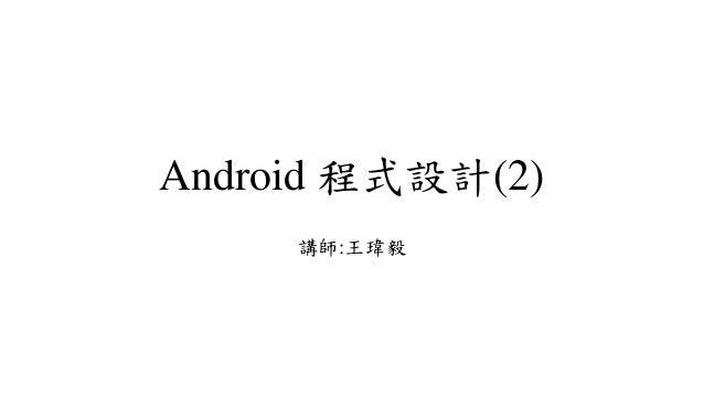 Android 程式設計(2) 講師:王瑋毅