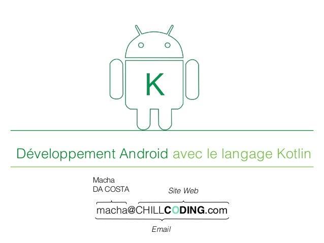 Développement Android avec le langage Kotlin macha@CHILLCODING.com Macha DA COSTA Site Web Email