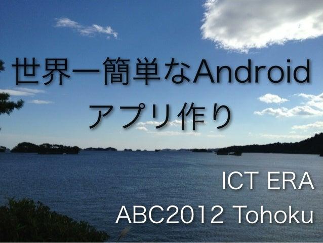 世界一簡単なAndroid  アプリ作り           ICT ERA    ABC2012 Tohoku