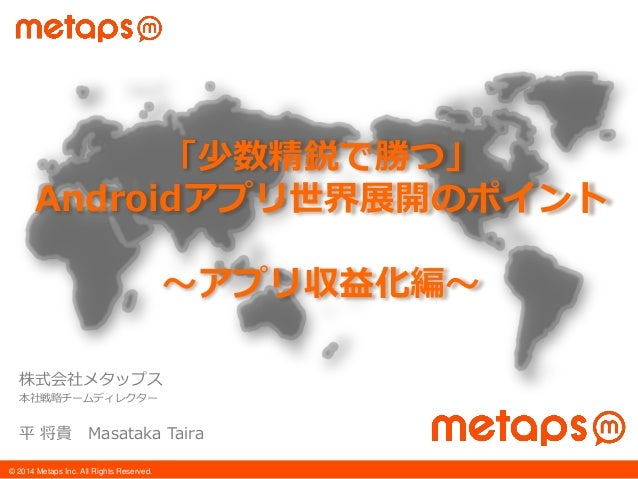 © 2014 Metaps Inc. All Rights Reserved. 株式会社メタップス 本社戦略チームディレクター 平 将貴 Masataka Taira 「少数精鋭で勝つ」 Androidアプリ世界展開のポイント 〜アプリ収益化編〜