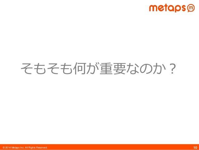© 2014 Metaps Inc. All Rights Reserved. 10 そもそも何が重要なのか?