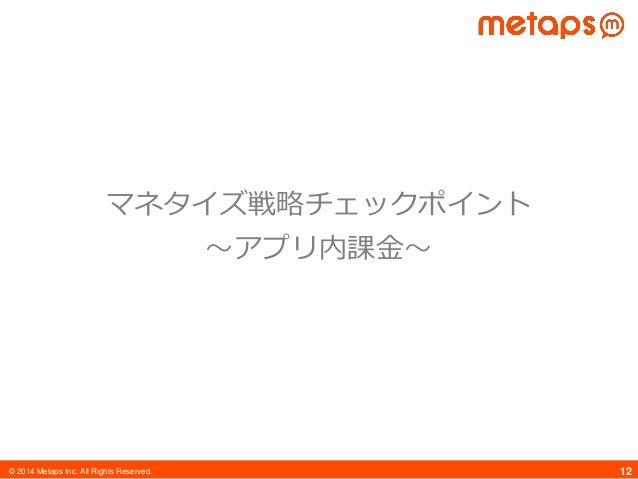 © 2014 Metaps Inc. All Rights Reserved. 12 マネタイズ戦略チェックポイント 〜アプリ内課金〜