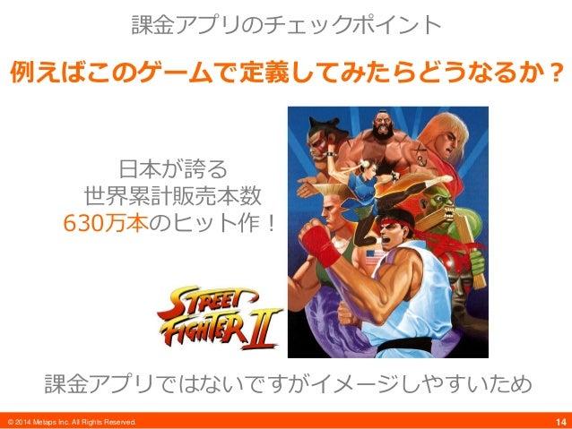 © 2014 Metaps Inc. All Rights Reserved. 14 課金アプリのチェックポイント 例えばこのゲームで定義してみたらどうなるか? 課金アプリではないですがイメージしやすいため 日本が誇る 世界累計販売本数 630...